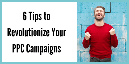 6 Tips to Revolutionize Your PPC Campaigns